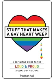 Stuff That Makes a Gay Heart Weep - A Definitive Guide to the Loud & Proud Dislikes of Millions ebook by Freeman Hall