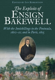 The Exploits of Ensign Bakewell MS - With the Inniskillings in the Peninsula, & in Paris, 1811–11: 1815 ebook by Ian Robertson