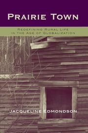 Prairie Town - Redefining Rural Life in the Age of Globalization ebook by Jacqueline Edmondson