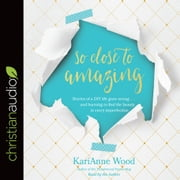 So Close to Amazing - Stories of a DIY Life Gone Wrong . . . and Learning to Find the Beauty in Every Imperfection audiobook by KariAnne Wood