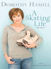 A Skating Life - My Story ebook by Dorothy Hamill