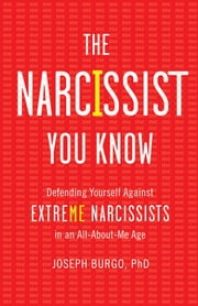The Narcissist You Know - Defending Yourself Against Extreme Narcissists in an All-About-Me Age ebook by Joseph Burgo, PhD