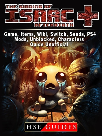 The Binding of Isaac Afterbirth Plus Game, Items, Wiki, Switch, Seeds, PS4, Mods, Unblocked, Characters, Guide Unofficial ebook by HSE Guides