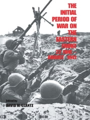 The Initial Period of War on the Eastern Front, 22 June - August 1941 - Proceedings Fo the Fourth Art of War Symposium, Garmisch, October, 1987 ebook by David M. Glantz