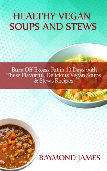 Vegan Soups and Stews Recipes - Burn Off Excess Fat in 10 Days with These Flavorful, Delicious Vegan Soups & Stews Recipes ebook by Raymond James