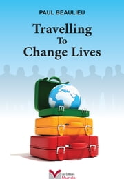 Travelling To Change Lives ebook by Paul Beaulieu