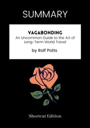 SUMMARY - Vagabonding: - An Uncommon Guide to the Art of Long-Term World Travel by Rolf Potts ebook by Shortcut Edition