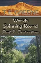 Worlds Spinning Round - Part 3: Destinations ebook by T. E. Greene