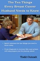 The Ten Things Every Breast Cancer Husband Needs to Know ebook by Todd Outcalt