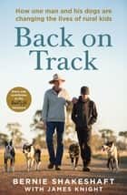 Back on Track - How one man and his dogs are changing the lives of rural kids eBook by Bernie Shakeshaft, James Knight