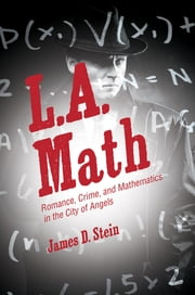 L.A. Math - Romance, Crime, and Mathematics in the City of Angels ebook by James D. Stein