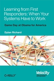 Learning from First Responders: When Your Systems Have to Work ebook by Dylan Richard