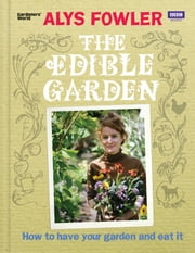 The Edible Garden - How to Have Your Garden and Eat It ebook by Alys Fowler