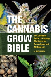 The Cannabis Grow Bible - The Definitive Guide to Growing Marijuana for Recreational and Medical Use ebook by Greg Green