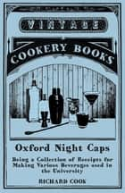 Oxford Night Caps - Being a Collection of Receipts for Making Various Beverages used in the University ebook by Richard Cook