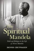 The Spiritual Mandela - Faith and Religion in the Life of Nelson Mandela ebook by DENNIS CRUYWAGEN