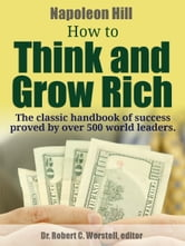 Napoleon Hill's How to Think and Grow Rich - The classic handbook of success proved by over 500 world leaders. ebook by Dr. Robert C. Worstell,Napoleon Hill