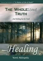 The Wholesome Truth about Healing ebook by Yomi Akinpelu