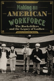 Making an American Workforce - The Rockefellers and the Legacy of Ludlow ebook by