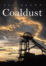 Coaldust - Short stories set in a South Yorkshire mining community in the 1930s and '40s ebook by Reg Brown