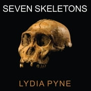 Seven Skeletons - The Evolution of the World's Most Famous Human Fossils audiobook by Lydia Pyne
