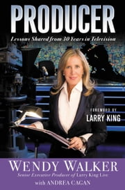 Producer - Lessons Shared from 30 Years in Television ebook by Wendy Walker,Andrea Cagan,Larry King