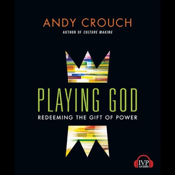 Playing God - Redeeming the Gift of Power audiobook by Andy Crouch