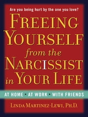 Freeing Yourself from the Narcissist in Your Life - At Home. At Work. With Friends ebook by Linda Martinez-Lewi