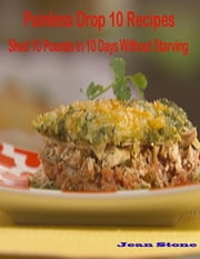 Painless Drop 10 Recipes: Shed 10 Pounds in 10 Days Without Starving ebook by Jean Stone