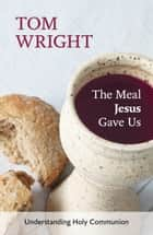The Meal Jesus Gave Us - Understanding Holy Communion ebook by Tom Wright