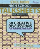 Still More High School Talksheets - 50 Creative Discussions for Your Youth Group ebook by David W. Rogers