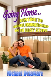 Going Home... Renting to Home Ownership in 10 Easy Steps ebook by Michael Delaware