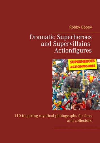 Dramatic Superheroes and Supervillains Actionfigures - 110 inspiring photographs for fans and collectors ebook by Robby Bobby