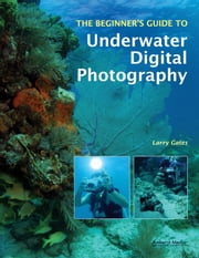The Beginner's Guide to Underwater Digital Photography ebook by Larry Gates