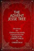 The Advent Jesse Tree - Devotions for Children and Adults to Prepare for the Coming of the Christ Child at Christmas ebook by Dean Lambert Smith