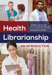Health Librarianship: An Introduction - An Introduction ebook by Jeffrey T. Huber,Feili Tu-Keefner Ph.D.