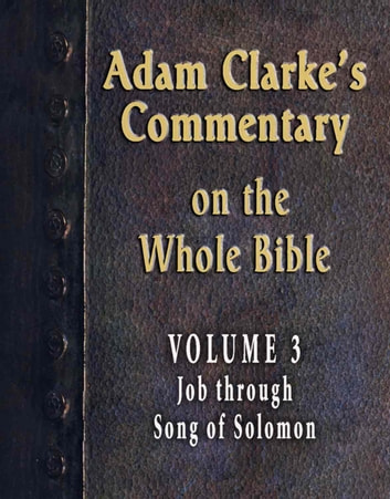 Adam Clarke's Commentary on the Whole Bible-Volume 3-Job through Song of Solomon ebook by Adam Clarke