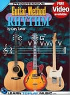 Progressive Rhythm Guitar Method - Teach Yourself How to Play Rhythm Guitar ebook by LearnToPlayMusic.com, Gary Turner