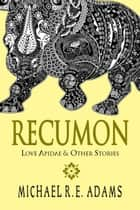 Recumon: Love Apidae and Other Stories (Collection #1) - Recumon Collections, #1 ebook by Michael R.E. Adams