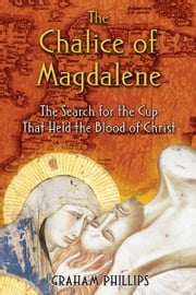 The Chalice of Magdalene: The Search for the Cup That Held the Blood of Christ - The Search for the Cup That Held the Blood of Christ ebook by Graham Phillips
