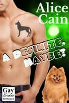 A Definite, Maybe? [Gay Erotic romance] ebook by Alice Cain