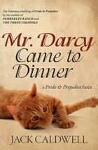 Mr. Darcy Came to Dinner - a Pride & Prejudice farce ebook by