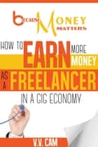 Because Money Matters - How to Earn More Money as a Freelancer in a Gig Economy ebook by V. V. Cam