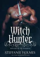 Witch Hunter - a dark medieval paranormal romance ebook by Steffanie Holmes