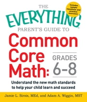 The Everything Parent's Guide to Common Core Math Grades 6-8 - Understand the New Math Standards to Help Your Child Learn and Succeed ebook by Jamie L. Sirois