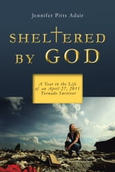 Sheltered By God - A Year in the Life of an April 27, 2011 Tornado Survivor ebook by Jennifer Pitts Adair