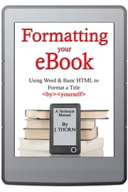 Formatting Your eBook (Using Word & Basic HTML to Format a Title by Yourself) ebook by J. Thorn