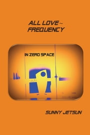 All Love ~ Frequency: In Zero Space ebook by Sunny Jetsun