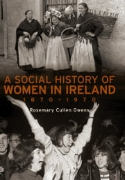 A Social History of Women in Ireland, 1870–1970: An Exploration of the Changing Role and Status of Women in Irish Society ebook by Rosemary Cullen Owens