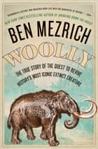 Woolly - The True Story of the Quest to Revive History's Most Iconic Extinct Creature ebook by Ben Mezrich